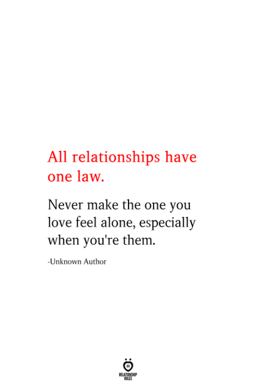 Being Alone, Love, and Relationships: All relationships have  one law  Never make the one you  love feel alone, especially  when you're them  -Unknown Author  RELATIONSHIP  ES