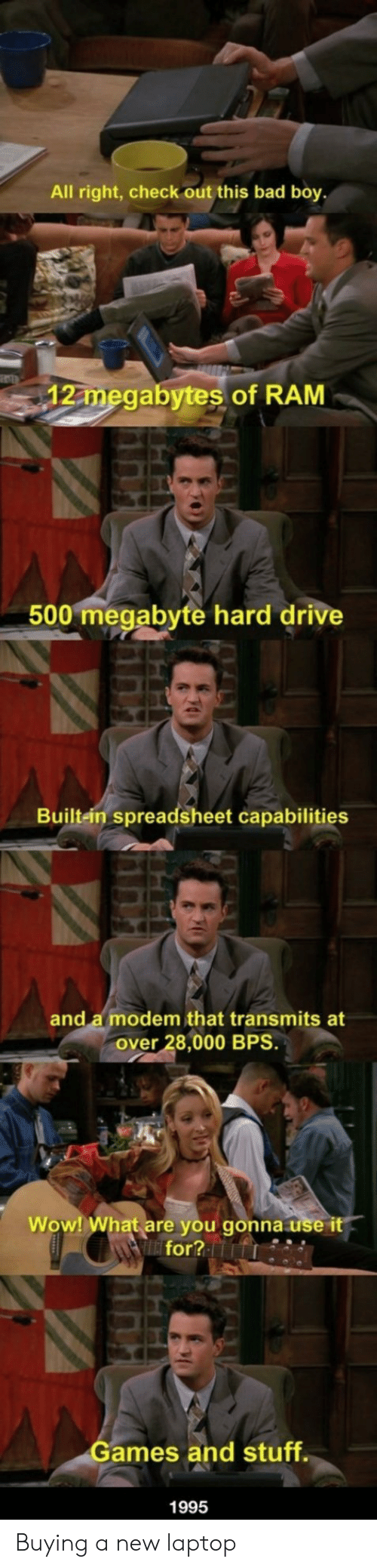 Bad, Wow, and Drive: All right, check out this bad boy  12 megabytes of RAM  500 megabyte hard drive  Built-ein spreadsheet capabilities  and a modem that transmits at  over 28,000 BPS.  Wow! What are you gonna use it  for?  ames and stuff  1995 Buying a new laptop