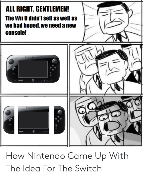 wiiu: ALL RIGHT, GENTLEMEN!  The Wii U didn't sell as well asL  we had hoped, we need a new  console!  Wiiu  TV  wii ש How Nintendo Came Up With The Idea For The Switch