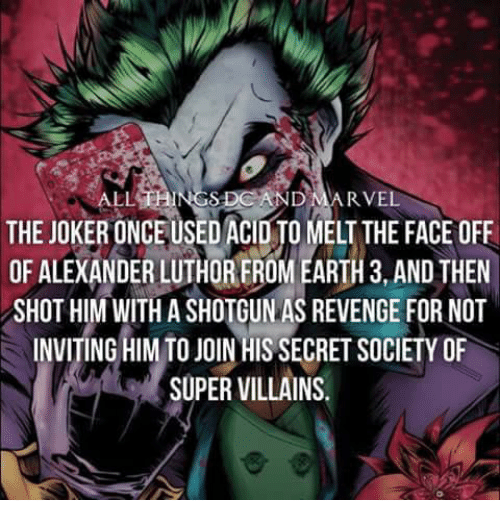 revengeance: ALL  RVEL  THE JOKERONCEUSED ACID MELT THE FACE OFF  OF ALEXANDER LUTHOREROM EARTH 3, AND THEN  SHOT HIM WITH A SHOTGUN AS REVENGE FOR NOT  INVITING HIM TO JOIN HIS SECRET SOCIETY OF  SUPER VILLAINS