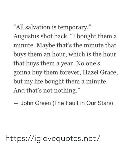 """Life, Fault in Our Stars, and Forever: """"All salvation is temporary,""""  Augustus shot back. """"I bought them a  minute. Maybe that's the minute that  buys them an hour, which is the hour  that buys them a year. No one's  gonna buy them forever, Hazel Grace,  but my life bought them a minute.  And that's not nothing.""""  John Green (The Fault in Our Stars) https://iglovequotes.net/"""