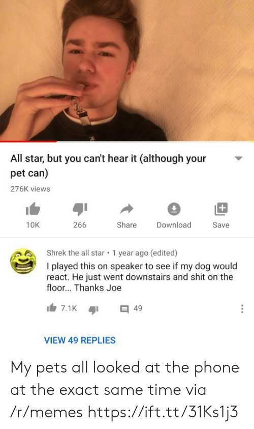 speaker: All star, but you can't hear it (although your  pet can)  276K views  +  266  Share  10K  Download  Save  Shrek the all star  1 year ago (edited)  I played this on speaker to see if my dog would  react. He just went downstairs and shit on the  floor... Thanks Joe  7.1K  49  VIEW 49 REPLIES My pets all looked at the phone at the exact same time via /r/memes https://ift.tt/31Ks1j3