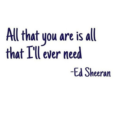 Ed Sheeran: All that you are is all  that I'll ever need  -Ed Sheeran