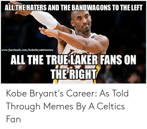 Kobe Bryant Memes: ALL THE HATERS AND THE BANDWAGONS TO THE LEFT  www.facebook.com/kobebryantmemes  ALL THE TRUE LAKER FANS ON  THERIGHT Kobe Bryant's Career: As Told Through Memes By A Celtics Fan