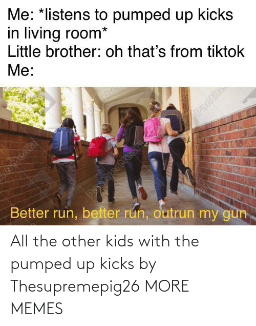 kicks: All the other kids with the pumped up kicks by Thesupremepig26 MORE MEMES