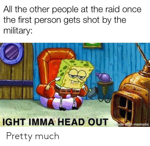Head, Reddit, and Military: All the other people at the raid once  the first person gets shot by the  military:  IGHT IMMA HEAD OUT  made with mematic Pretty much