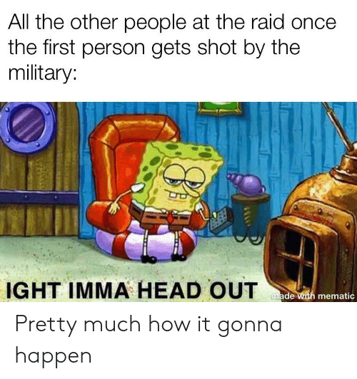 Head, Military, and Dank Memes: All the other people at the raid once  the first person gets shot by the  military:  IGHT IMMA HEAD OUT  made with mematic Pretty much how it gonna happen