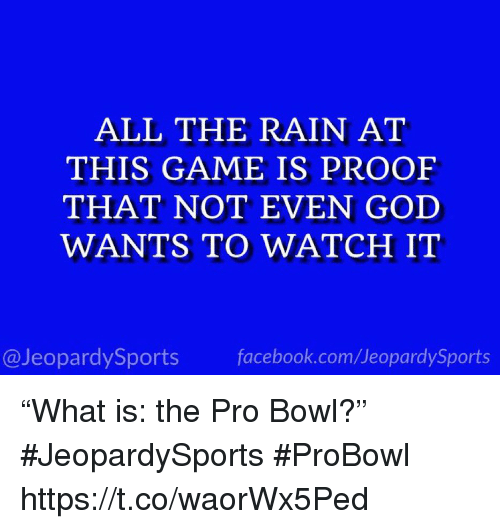 "Facebook, God, and Sports: ALL THE RAIN AT  THIS GAME IS PROOF  THAT NOT EVEN GOD  WANTS TO WATCH IT  @JeopardySports facebook.com/JeopardySports ""What is: the Pro Bowl?"" #JeopardySports #ProBowl https://t.co/waorWx5Ped"