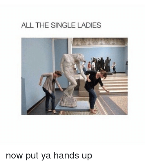 Ups, Girl Memes, and Singles: ALL THE SINGLE LADIES now put ya hands up