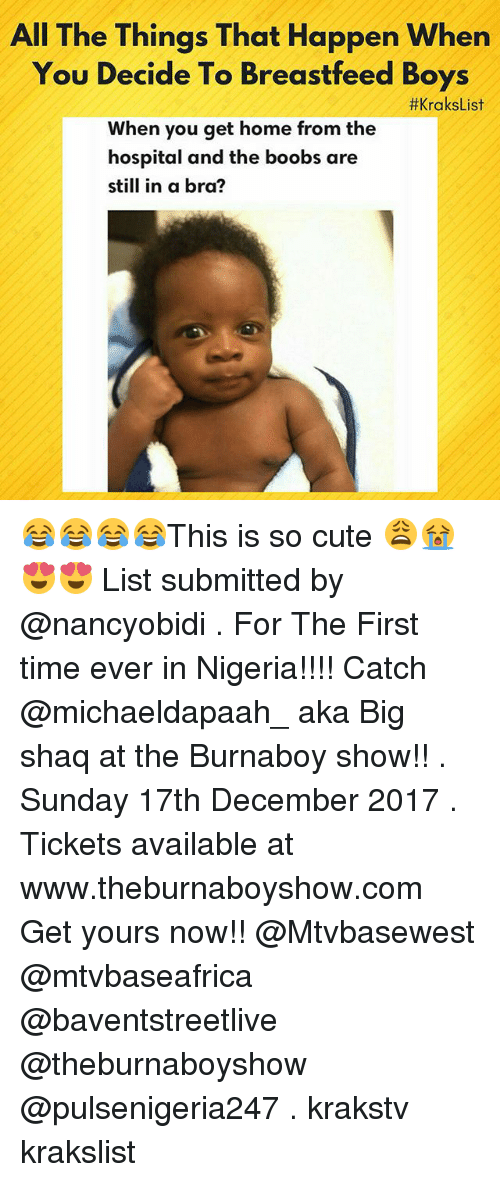 Big Shaq: All The Things That Happen When  You Decide To Breastfeed Boys  When you get home from the  #KraksList  hospital and the boobs are  still in a bra? 😂😂😂😂This is so cute 😩😭😍😍 List submitted by @nancyobidi . For The First time ever in Nigeria!!!! Catch @michaeldapaah_ aka Big shaq at the Burnaboy show!! . Sunday 17th December 2017 . Tickets available at www.theburnaboyshow.com Get yours now!! @Mtvbasewest @mtvbaseafrica @baventstreetlive @theburnaboyshow @pulsenigeria247 . krakstv krakslist