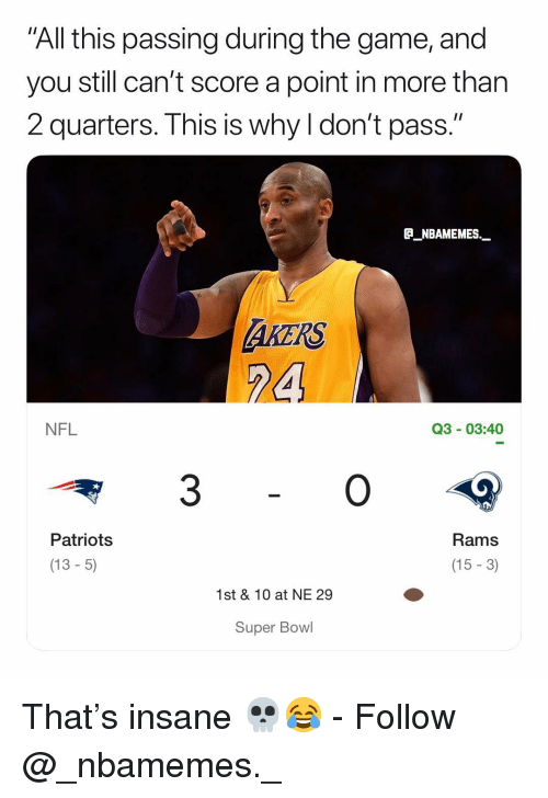 """Memes, Nfl, and Patriotic: All this passing during the game, and  you still can't score a point in more thar  2 quarters. This is why I don't pass.""""  E_NBAMEMES._  AKERS  24  NFL  Q3 03:40  3  Rams  (15 -3)  Patriots  (13- 5)  1st & 10 at NE 29  Super Bowl That's insane 💀😂 - Follow @_nbamemes._"""