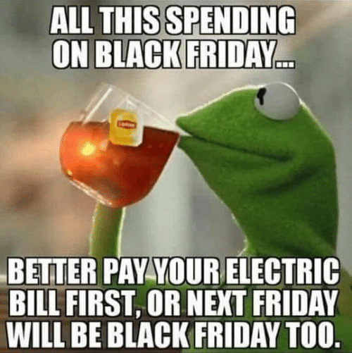 Black Friday: ALL THIS SPENDING  ON BLACK FRIDAY  BETTER PAY YOURELECTRIC  BILL FIRST, OR NEXT FRIDAY  WILL BE BLACK FRIDAY TOO.