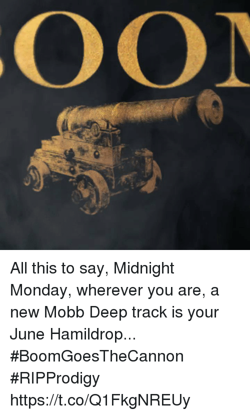 Memes, Monday, and 🤖: All this to say, Midnight Monday, wherever you are, a new Mobb Deep track is your June Hamildrop... #BoomGoesTheCannon #RIPProdigy https://t.co/Q1FkgNREUy