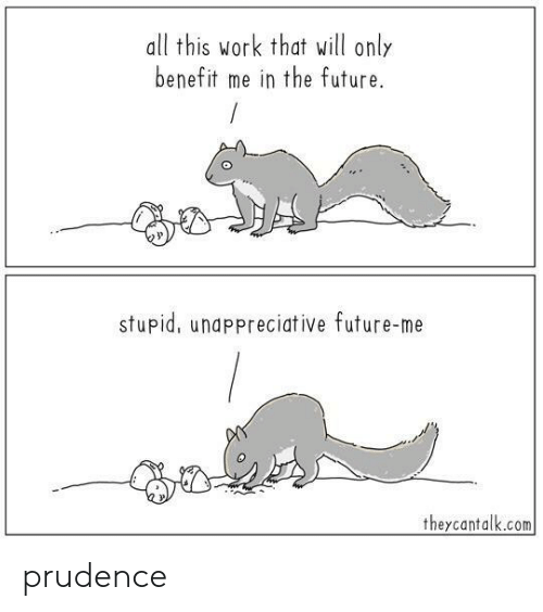 Future, Work, and Com: all this work that will only  benefit me in the future.  stupid, unappreciative future-me  theycantalk.com prudence