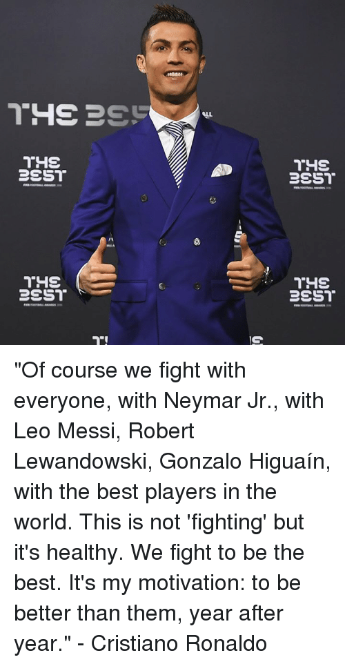 """robert lewandowski: ALL  THS  C. """"Of course we fight with everyone, with Neymar Jr., with Leo Messi, Robert Lewandowski, Gonzalo Higuaín, with the best players in the world. This is not 'fighting' but it's healthy. We fight to be the best. It's my motivation: to be better than them, year after year.""""  - Cristiano Ronaldo"""