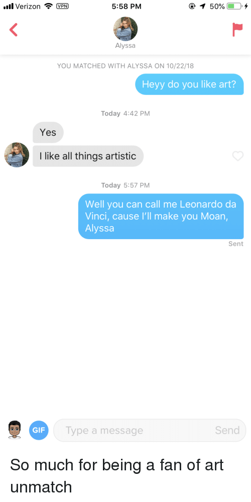 da vinci: all Verizon VPN  5:58 PM  Alyssa  YOU MATCHED WITH ALYSSA ON 10/22/18  Heyy do you like art?  Today 4:42 PM  Yes  like all things artistic  Today 5:57 PM  Well you can call me Leonardo da  Vinci, cause I'll make you Moan  Alyssa  Sent  GIF  ype a message  Send So much for being a fan of art unmatch