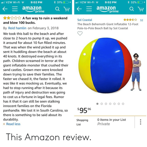 behemoth: all VZW Wi-Fi  9:02 PM  * 31% LIO),  vzw Wi-Fi  9:02 PM  * 32% (10,  amazon  - amazon  prime  prime  A fun way to ruin a weekend  An 32  Sol Coastal  The Beach Behemoth Giant Inflatable 12-Foot  Pole-to-Pole Beach Ball by Sol Coastal  and blow 100 bucks.  By Reid hamlin on February 3, 2018  We took this ball to the beach and after  close to 2 hours to pump it up, we pushed  it around for about 10 fun filled minutes.  That was when the wind picked it up and  sent it huddling down the beach at about  40 knots. It destroyed everything in its  path. Children screamed in terror at the  giant inflatable monster that crushed their  sand castles. Grown men were knocked  down trying to save their families. The  faster we chased it, the faster it rolled. It  was like it was mocking us. Eventually, we  had to stop running after it because its  path of injury and destruction was going  to cost us a fortune in legal fees. Rumor  has it that it can still be seen stalking  innocent families on the Florida  panhandle. We lost it in South Carolina, so  there is something to be said about its  durability  A Read less  Shopping  List  0 items in your List  Private This Amazon review.