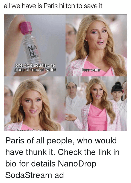 thunk: all we have is Paris hilton to save it  one drop equals one  glass of regular water  less water Paris of all people, who would have thunk it. Check the link in bio for details NanoDrop SodaStream ad