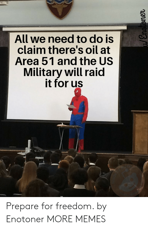 us military: All we need to do is  claim there's oil at  Area 51 and the US  Military will raid  it for us  Wot farins  /Enoroner Prepare for freedom. by Enotoner MORE MEMES