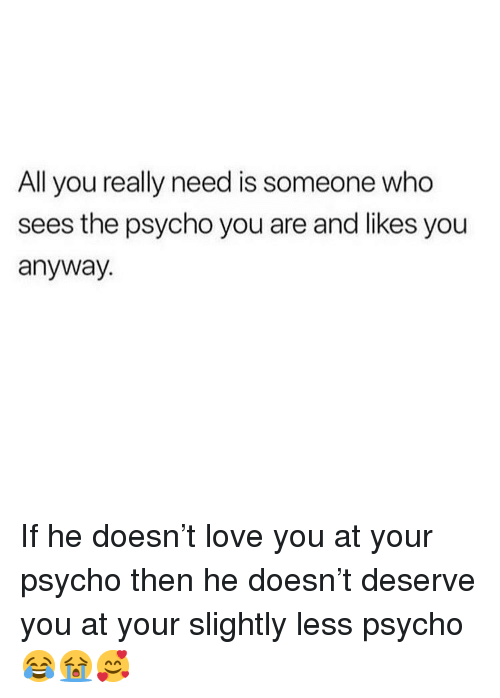Love, Memes, and Psycho: All you really need is someone who  sees the psycho you are and likes you  anyway. If he doesn't love you at your psycho then he doesn't deserve you at your slightly less psycho 😂😭🥰