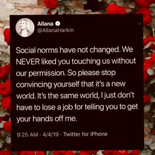 Iphone, Twitter, and World: Allana  @AllanaHarkin  Social norms have not changed. We  NEVER liked you touching us without  our permission. So please stop  convincing yourself that it's a new  world. It's the same world, Ijust don't  have to lose a job for telling you to get  your hands off me.  9:25 AM 4/4/19 Twitter for iPhone
