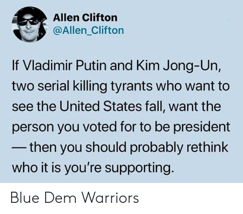 Putin: Allen Clifton  @Allen_Clifton  If Vladimir Putin and Kim Jong-Un,  two serial killing tyrants who want to  see the United States fall, want the  person you voted for to be president  -then you should probably rethink  who it is you're supporting Blue Dem Warriors