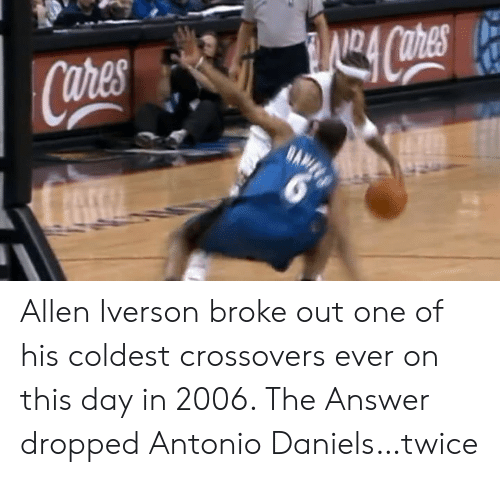Allen Iverson: Allen Iverson broke out one of his coldest crossovers ever on this day in 2006.   The Answer dropped Antonio Daniels…twice