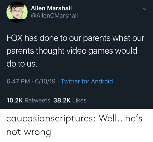 marshall: Allen Marshall  @AllenCMarshall  FOX has done to our parents what our  parents thought video games would  do to us.  6:47 PM 6/10/19 Twitter for Android  10.2K Retweets 38.2K Likes caucasianscriptures: Well.. he's not wrong