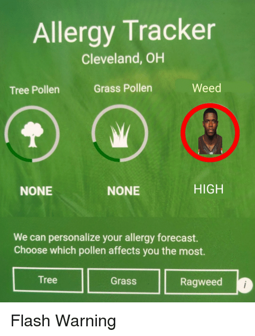 Personalize: Allergy Tracker  Cleveland, OH  Tree Pollen  Grass Pollen  Weed  NONE  NONE  HIGH  We can personalize your allergy forecast.  Choose which pollen affects you the most.  Tree  Grass  Ragweed Flash Warning