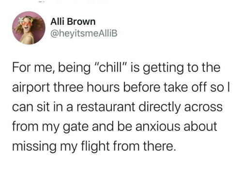 "airport: Alli Brown  @heyitsmeAlliB  For me, being ""chill"" is getting to the  airport three hours before take off  can sit in a restaurant directly across  from my gate and be anxious about  missing my flight from there."