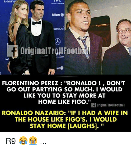 """Football, Memes, and Home: Allianz  FLORENTINO PEREZ RONALDO DON'T  GO OUT PARTYING SO MUCH. I WOULD  LIKE YOU TO STAY MORE AT  HOME LIKE FIGO.""""  If OriginalTroll Football  RONALDO NAZARIO: """"IF I HAD A WIFE IN  THE HOUSE LIKE FIGO'S. I WOULD  STAY HOME LLAUGHSI. R9 😂😭 ..."""