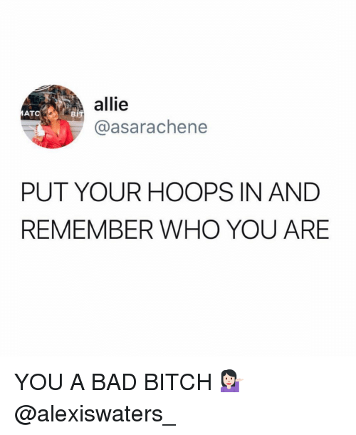 Hoops: allie  @asarachene  ATO  BIT  PUT YOUR HOOPS IN AND  REMEMBER WHO YOU ARE YOU A BAD BITCH 💁🏻♀️ @alexiswaters_
