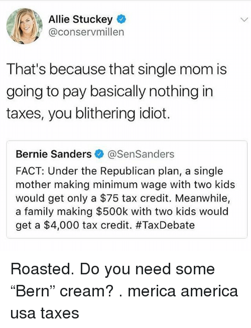 """America, Bernie Sanders, and Family: Allie Stuckey  @conservmillen  That's because that single mom is  going to pay basically nothing in  taxes, you blithering idiot.  Bernie Sanders @SenSanders  FACT: Under the Republican plan, a single  mother making minimum wage with two kids  would get only a $75 tax credit. Meanwhile,  a family making $500k with two kids would  get a $4,000 tax credit. Roasted. Do you need some """"Bern"""" cream? . merica america usa taxes"""