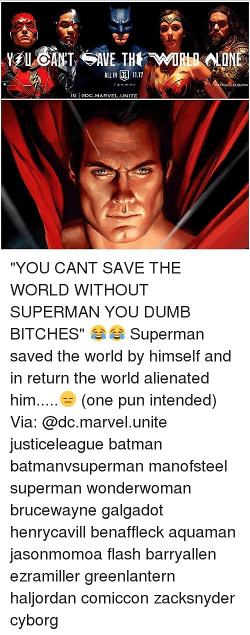 "pun intended: ALLIN 11.17  G eDC.MARVEL.UNITE ""YOU CANT SAVE THE WORLD WITHOUT SUPERMAN YOU DUMB BITCHES"" 😂😂 Superman saved the world by himself and in return the world alienated him.....😑 (one pun intended) Via: @dc.marvel.unite justiceleague batman batmanvsuperman manofsteel superman wonderwoman brucewayne galgadot henrycavill benaffleck aquaman jasonmomoa flash barryallen ezramiller greenlantern haljordan comiccon zacksnyder cyborg"