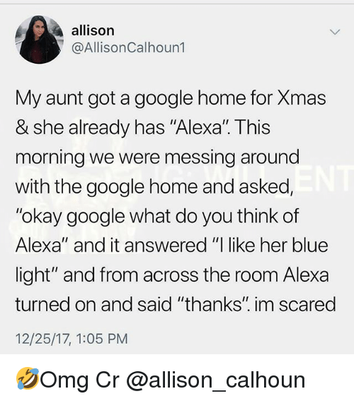 """messing around: allison  @AllisonCalhoun1  My aunt got a google home for Xmas  & she already has """"Alexal. This  morning we were messing around  with the google home and asked,  """"okay google what do you think of  Alexa"""" and it answered """"I like her blue  light"""" and from across the room Alexa  turned on and said """"thanks"""" im scared  12/25/17, 1:05 PM 🤣Omg Cr @allison_calhoun"""