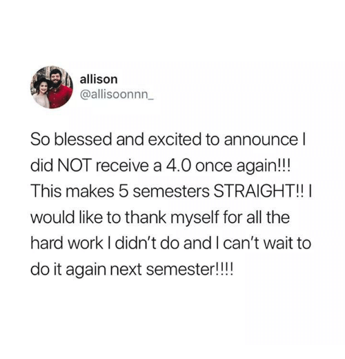 Allison: allison  @allisoonnn  So blessed and excited to announce l  did NOT receive a 4.0 once again!!  This makes 5 semesters STRAIGHT!!  would like to thank myself for all the  hard work I didn't do and I can't wait to  do it again next semester!!!