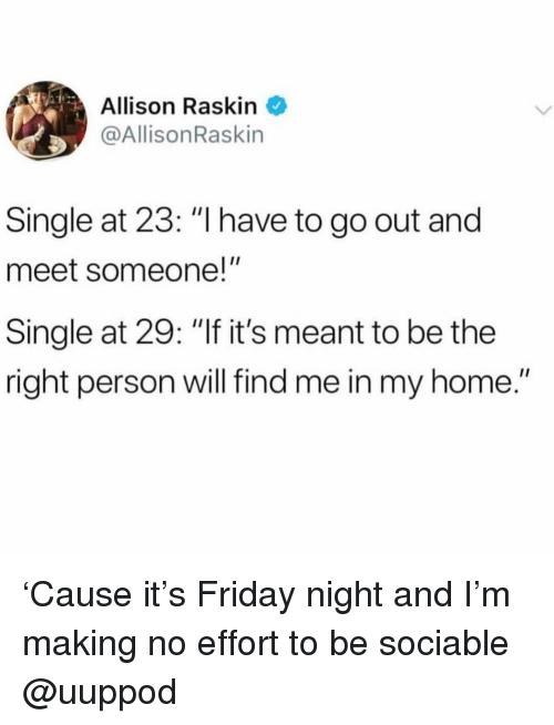 """Friday, Home, and Girl Memes: Allison Raskin  @AllisonRaskin  Single at 23: """"I have to go out and  meet someone!""""  Single at 29: """"If it's meant to be the  right person will find me in my home."""" 'Cause it's Friday night and I'm making no effort to be sociable @uuppod"""
