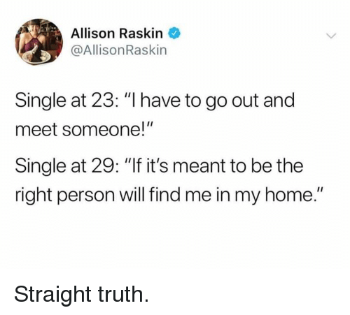 """Allison: Allison Raskin  @AllisonRaskin  Single at 23: """"I have to go out and  meet someone!""""  Single at 29: """"If it's meant to be the  right person will find me in my home."""" Straight truth."""