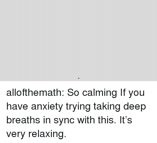 Deep Breaths: allofthemath:  So calming  If you have anxiety trying taking deep breaths in sync with this. It's very relaxing.