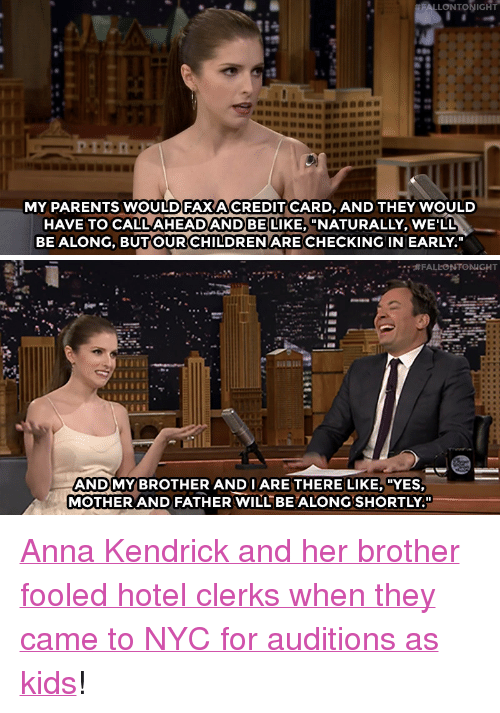 """anna kendrick: ALLONTONIGHT  MY PARENTS WOULD FAXACREDIT CARD, AND THEY WOULD  HAVE TO CALL AHEADANDBE LIKE, """"NATURALLY, WE'LL  BE ALONG, BUTOUR CHILDREN ARE CHECKING IN EARLY.""""   ANDMY BROTHER ANDIARE THERE LIKE, """"YES  MOTHER AND FATHER WILLBEALONGSHORTLY."""" <p><a href=""""http://www.nbc.com/the-tonight-show/video/anna-kendricks-parents-let-her-commute-to-nyc-for-auditions-alone/3417311"""" target=""""_blank"""">Anna Kendrickand her brother fooled hotel clerks when they came to NYC for auditions as kids</a>!<br/></p>"""