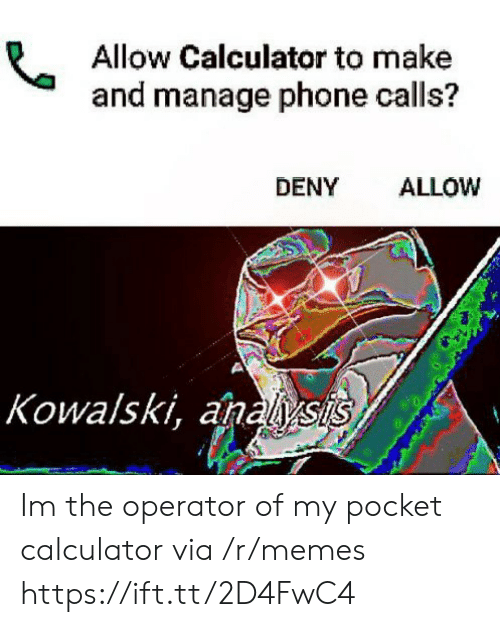 Memes, Phone, and Calculator: Allow Calculator to make  and manage phone calls?  DENY ALLOW  Kowalski, anals Im the operator of my pocket calculator via /r/memes https://ift.tt/2D4FwC4