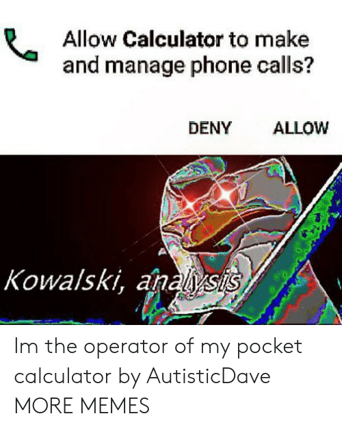 Dank, Memes, and Phone: Allow Calculator to make  and manage phone calls?  DENY ALLOW  Kowalski, anals Im the operator of my pocket calculator by AutisticDave MORE MEMES