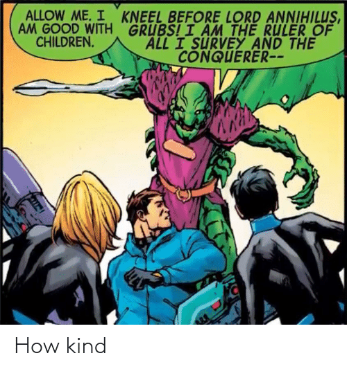 Ruler: ALLOW ME. I KNEEL BEFORE LORD ANNIHILUS,  AM GOOD WITH GRUBS! I ÂM THE RULER OF  ALL I SURVEY AND THE  CHILDREN.  CONQUERER-- How kind