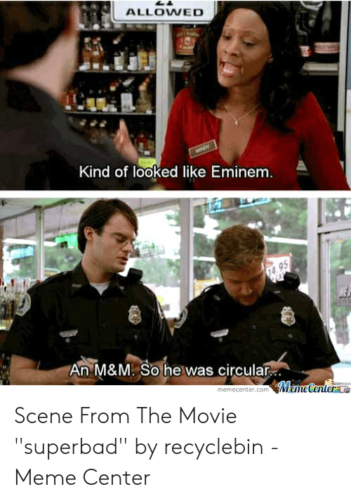Recyclebin: ALLOWED  Kind of looked like Eminem  An M&M. So he was circular  memecenter.com MemeCentere Scene From The Movie ''superbad'' by recyclebin - Meme Center