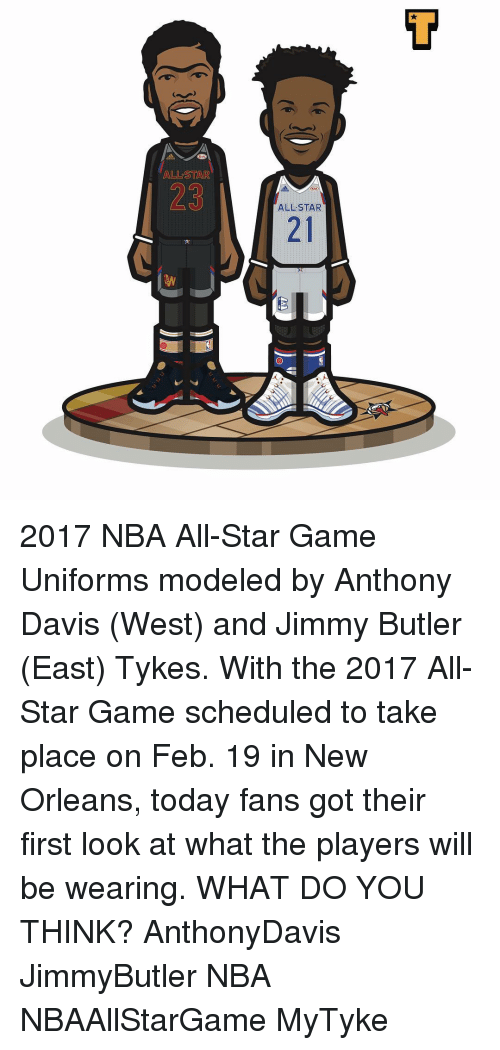 NBA All-Star Game: ALLSSTAR  ALLSTAR 2017 NBA All-Star Game Uniforms modeled by Anthony Davis (West) and Jimmy Butler (East) Tykes. With the 2017 All-Star Game scheduled to take place on Feb. 19 in New Orleans, today fans got their first look at what the players will be wearing. WHAT DO YOU THINK? AnthonyDavis JimmyButler NBA NBAAllStarGame MyTyke