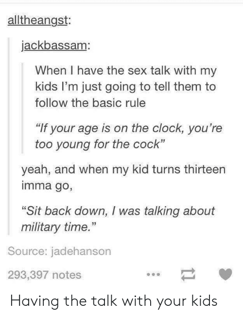 """Imma Go: alltheangst:  jackbassam:  When I have the sex talk with my  kids I'm just going to tell them to  follow the basic rule  """"If your age is on the clock, you're  too young for the cock""""  yeah, and when my kid turns thirteern  imma go,  """"Sit back down, I was talking about  military time.""""  Source: jadehanson  293,397 notes Having the talk with your kids"""