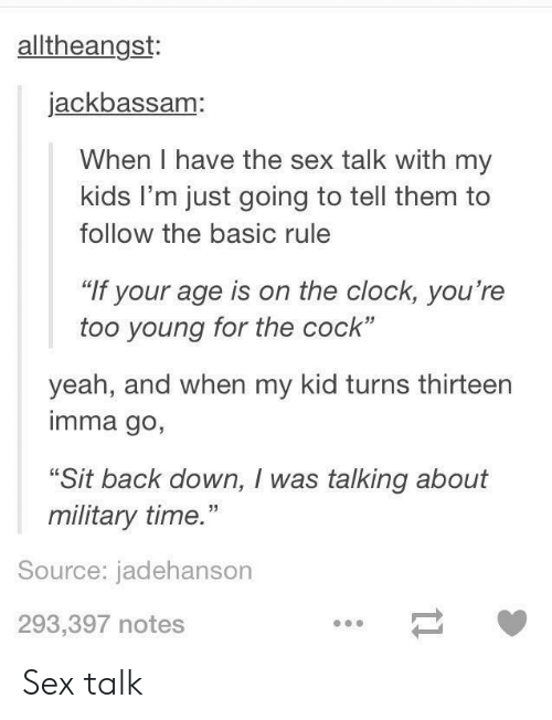 """Imma Go: alltheangst:  jackbassam:  When I have the sex talk with my  kids I'm just going to tell them to  follow the basic rule  """"If your age is on the clock, you're  too young for the cock""""  yeah, and when my kid turns thirteen  imma go,  """"Sit back down, I was talking about  military time.""""  Source: jadehanson  293,397 notes Sex talk"""