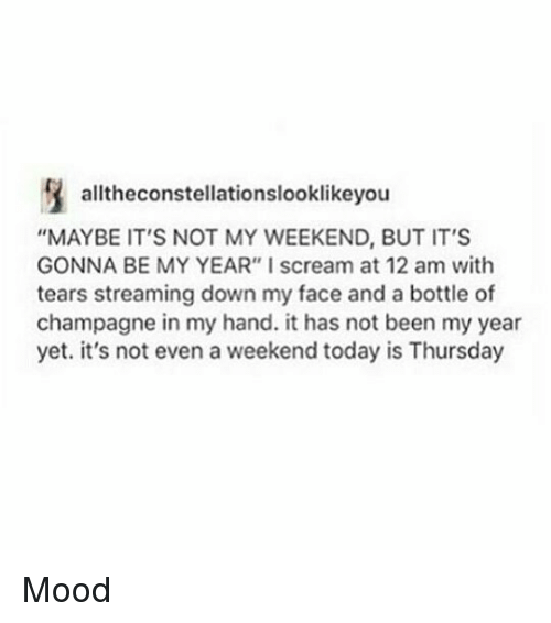 "My Weekend: alltheconstellationslooklikeyou  ""MAYBE IT'S NOT MY WEEKEND, BUT IT'S  GONNA BE MY YEAR"" I scream at 12 am with  tears streaming down my face and a bottle of  champagne in my hand. it has not been my year  yet. it's not even a weekend today is Thursday Mood"