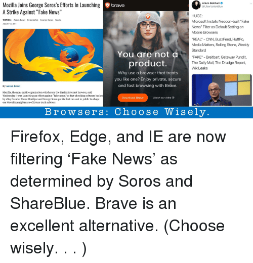 "cnn.com, eBay, and Fake: Allum Bokhari  @LibertarianBlue  Mozilla Joins George Soros's Efforts In Launching  A Strike Against ""Fake News""  brave  HUGE:  Microsoft Installs Neocon-built ""Fake  News"" Filter as Default Setting on  Mobile Browsers  TOPICS: Aaron Kesel Censorship George Soros Media  AUGUST 11, 2017  REAL"" - CNN, BuzzFeed, HuffPo,  Media Matters, Rolling Stone, Weekly  Standard  You are not  ""FAKE"" - Breitbart, Gateway Pundit,  The Daily Mail, The Drudge Report,  WikiLeaks  product.  Why use a browser that treats  you like one? Enjoy private, secure  and fast browsing with Brave.  By Aaron Kesel  Mozilla, the non-profit organization which runs the Firefox internet browser, said  Wednesday it was launching an effort against ""fake news,"" as fact-checking software backe  by eBay founder Pierre Omidyar and George Soros got its first run-out in public to shape  our Orwellian nightmare of future truth arbiters.  Download Brave  Watch our video O  Browsers: Choose Wisely"