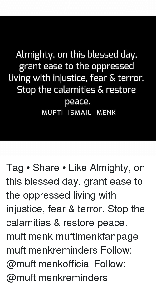 oppressed: Almighty, on this blessed day,  grant ease to the oppressed  living with injustice, fear & terror.  Stop the calamities & restore  peace.  MUFTI ISMAIL MENK Tag • Share • Like Almighty, on this blessed day, grant ease to the oppressed living with injustice, fear & terror. Stop the calamities & restore peace. muftimenk muftimenkfanpage muftimenkreminders Follow: @muftimenkofficial Follow: @muftimenkreminders